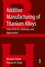 Additive Manufacturing of Titanium Alloys : State of the Art, Challenges and Opportunities - eBook