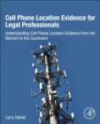 Cell Phone Location Evidence for Legal Professionals : Understanding Cell Phone Location Evidence from the Warrant to the Courtroom - Book