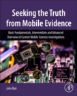 Seeking the Truth from Mobile Evidence : Basic Fundamentals, Intermediate and Advanced Overview of Current Mobile Forensic Investigations - Book