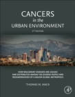 Cancers in the Urban Environment : How Malignant Diseases Are Caused and Distributed among the Diverse People and Neighborhoods of a Major Global Metropolis - Book