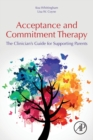 Acceptance and Commitment Therapy : The Clinician's Guide for Supporting Parents - Book