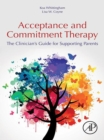 Acceptance and Commitment Therapy : The Clinician's Guide for Supporting Parents - eBook
