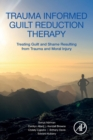 Trauma Informed Guilt Reduction Therapy : Treating Guilt and Shame Resulting from Trauma and Moral Injury - Book