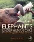 Elephants under Human Care : The Behaviour, Ecology, and Welfare of Elephants in Captivity - Book