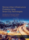 Solving Urban Infrastructure Problems Using Smart City Technologies : Handbook on Planning, Design, Development, and Regulation - eBook