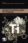 Extractive Metallurgy of Titanium : Conventional and Recent Advances in Extraction and Production of Titanium Metal - Book
