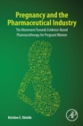 Pregnancy and the Pharmaceutical Industry : The Movement towards Evidence-Based Pharmacotherapy for Pregnant Women - Book