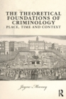 The Theoretical Foundations of Criminology : Place, Time and Context - Book