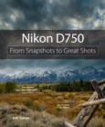 Nikon D750 : From Snapshots to Great Shots - Book