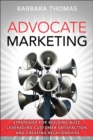 Advocate Marketing : Strategies for Building Buzz, Leveraging Customer Satisfaction, and Creating Relationships - Book