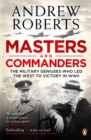 Masters and Commanders : The Military Geniuses Who Led The West To Victory In World War II - Book