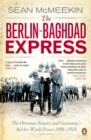 The Berlin-Baghdad Express : The Ottoman Empire and Germany's Bid for World Power, 1898-1918 - Book
