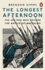The Longest Afternoon : The 400 Men Who Decided the Battle of Waterloo - Book