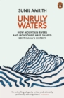 Unruly Waters : How Mountain Rivers and Monsoons Have Shaped South Asia's History - eBook