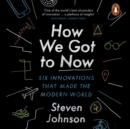 How We Got to Now : Six Innovations that Made the Modern World - eAudiobook