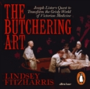 The Butchering Art : Joseph Lister's Quest to Transform the Grisly World of Victorian Medicine - eAudiobook