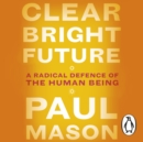 Clear Bright Future : A Radical Defence of the Human Being - eAudiobook