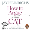 How to Argue with a Cat : A Human's Guide to the Art of Persuasion - eAudiobook