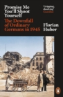 Promise Me You'll Shoot Yourself : The Downfall of Ordinary Germans, 1945 - Book