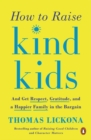 How To Raise Kind Kids : And Get Respect, Gratitude, and a Happier Family in the Bargain - Book
