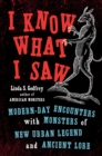 I Know What I Saw : Modern-Day Encounters with Monsters of New Urban Legend and Ancient Lore - Book