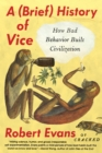 A Brief History of Vice : How Bad Behavior Built Civilization - Book