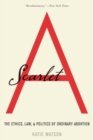Scarlet A : The Ethics, Law, and Politics of Ordinary Abortion - Book