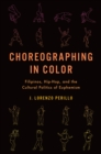 Choreographing in Color : Filipinos, Hip-Hop, and the Cultural Politics of Euphemism - eBook