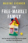 The Free-Market Family : How the Market Crushed the American Dream (and How It Can Be Restored) - Book