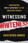 Witnessing Whiteness : Confronting White Supremacy in the American Church - Book