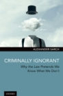 Criminally Ignorant : Why the Law Pretends We Know What We Don't - eBook