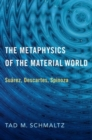 The Metaphysics of the Material World : Suarez, Descartes, Spinoza - Book