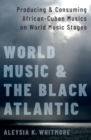 World Music and the Black Atlantic : Producing and Consuming African-Cuban Musics on World Music Stages - Book