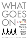 What Goes On : The Beatles, Their Music, and Their Time - Book