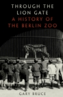 Through the Lion Gate : A History of the Berlin Zoo - eBook