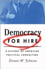 Democracy for Hire : A History of American Political Consulting - eBook