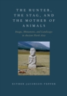 The Hunter, the Stag, and the Mother of Animals : Image, Monument, and Landscape in Ancient North Asia - eBook