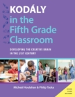 Kodaly in the Fifth Grade Classroom : Developing the Creative Brain in the 21st Century - eBook