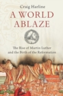 A World Ablaze : The Rise of Martin Luther and the Birth of the Reformation - Book