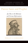 Patron Saint and Prophet : Jan Hus in the Bohemian and German Reformations - eBook