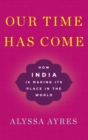 Our Time Has Come : How India is Making Its Place in the World - Book