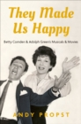 They Made Us Happy : Betty Comden & Adolph Green's Musicals & Movies - eBook
