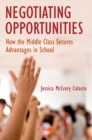 Negotiating Opportunities : How the Middle Class Secures Advantages in School - Book