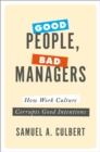 Good People, Bad Managers : How Work Culture Corrupts Good Intentions - eBook