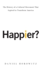 Happier? : The History of A Cultural Movement that Aspired to Transform America - Book