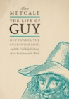 The Life of Guy : Guy Fawkes, the Gunpowder Plot, and the Unlikely History of an Indispensable Word - Book