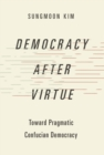 Democracy after Virtue : Toward Pragmatic Confucian Democracy - eBook