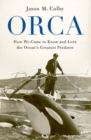 Orca : How We Came to Know and Love the Ocean's Greatest Predator - Book