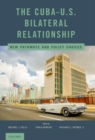 The Cuba-U.S. Bilateral Relationship : New Pathways and Policy Choices - Book