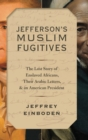 Jefferson's Muslim Fugitives : The Lost Story of Enslaved Africans, their Arabic Letters, and an American President - Book